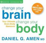 Change Your Brain, Change Your Body : Your Ultimate Brain-Body Makeover - Daniel G. Amen
