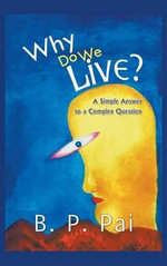 Why Do We Live? A Simple Answer to a Complex Question - B. P. Pai