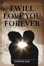 I Will Love You Forever : Part One - Yvonne Ray