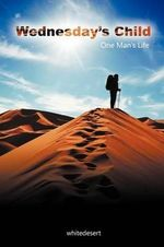 Wednesday's Child : One Man's Life - whitedesert