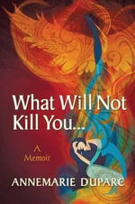 What Will Not Kill You..A Memoir - Annemarie Duparc