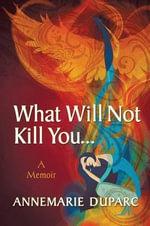 What Will Not Kill You..A Memoir - Annemarie Duparc