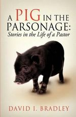 A Pig in the Parsonage : Stories in the Life of a Pastor - David I Bradley