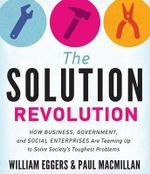 The Solution Revolution : How Business, Government, and Social Enterprises Are Teaming Up to Solve Society S Toughest Problems - William Eggers