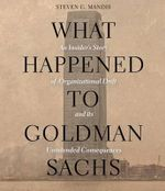 What Happened to Goldman Sachs : An Insider S Story of Organizational Drift and Its Unintended Consequences - Steven G Mandis