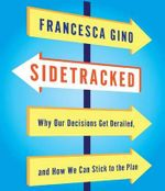 Sidetracked : Why Our Decisions Get Derailed, and How We Can Stick to the Plan - Francesca Gino
