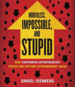 Worthless, Impossible, and Stupid : How Contrarian Entrepreneurs Create and Capture Extraordinary Value - Daniel Isenberg