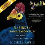 The Birds of Pandemonium : Life Among the Exotic & the Endangered - Michele Raffin