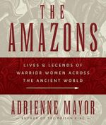 The Amazons : Lives & Legends of Warrior Women Across the Ancient World - Adrienne Mayor