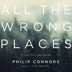 All the Wrong Places : A Life Lost and Found - Phillip Connors