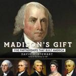 Madison's Gift : Five Partnerships That Built America - David O Stewart