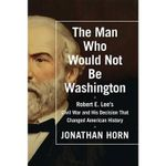 The Man Who Would Not Be Washington - Jonathan Horn