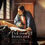 Eye of the Beholder : Johannes Vermeer, Antoni Van Leeuwenhoek, and the Reinvention of Seeing - Laura J Snyder