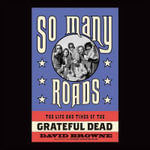 So Many Roads : The Life and Times of the Grateful Dead - David Browne