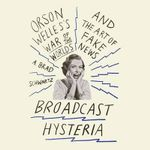 Broadcast Hysteria : Orson Welles's War of the World's and the Art of Fake News - A Brad Schwartz