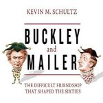 Buckley and Mailer : The Difficult Friendship That Shaped the Sixties - Assistant Professor of History and Catholic Studies Kevin M Schultz
