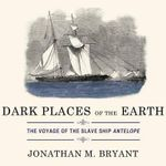 Dark Places of the Earth : The Voyage of the Slave Ship Antelope - Jonathan M Bryant
