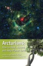 Arcturians : How to Heal, Ascend, and Help Planet Earth - David K Miller