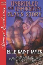 Unbridled and Unforgiven : Clay's Story [The Double Rider Men's Club 12] (Siren Publishing Menage Everlasting) - Elle Saint James