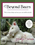 Beyond Bears : How to Draw, Design, and Sew Your Own Stuffed Animals - Jennifer Carson