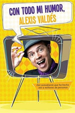 Con Todo Mi Humor, Alexis Valdes : With All That I Am - Alexis Valdes