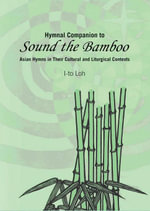 Hymnal Companion to Sound the Bamboo : Asian Hymns in Their Cultural and Liturgical Contexts - I-to Loh