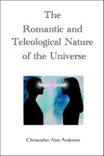 The Romantic and Teleological Nature of the Universe - Christopher Alan Anderson