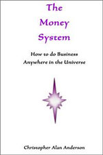 The Money System : How to Do Business Anywhere in the Universe - Christopher Alan Anderson