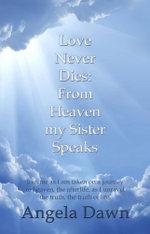 Love Never Dies : From Heaven My Sister Speaks - Angela Dawn