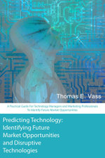Predicting Technology : A Practical Guide for Technology Managers and Marketing Professionals to Identify Future Market Opportunities - Thomas E. Vass