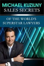Sales Secrets of the World's Superstar Lawyers - Michael Kuzilny