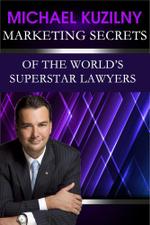 Marketing Secrets of the World's Superstar Lawyers - Michael Kuzilny