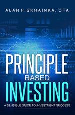 Principle Based Investing : A Sensible Guide to Investment Success - Alan F. Skrainka