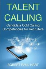 Talent Calling : Candidate Cold-Calling Competencies for Recruiters - Robert Paul Hart
