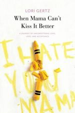 When Momma Can't Kiss It Better, a Journey of Love, Loss and Acceptance - Lori Gertz