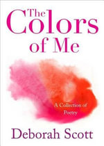 The Colors of Me : A Collection of Poetry - Deborah Scott