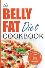 The Belly Fat Diet Cookbook : 105 Easy and Delicious Recipes to Lose Your Belly, Shed Excess Weight, Improve Health - John Chatham