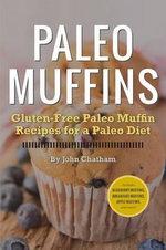 Paleo Muffins : Gluten-Free Muffin Recipes for a Paleo Diet - John Chatham