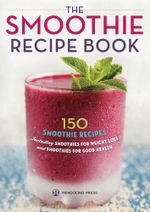 The Smoothie Recipe Book : 150 Smoothie Recipes Including Smoothies for Weight Loss and Smoothies for Optimum Health - Mendocino Press