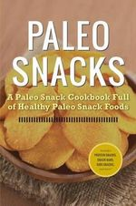 Paleo Snacks : A Paleo Snack Cookbook Full of Healthy Paleo Snack Foods