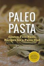 Paleo Pasta : Gluten-Free Pasta Recipes for a Paleo Diet - John Chatham