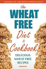The Wheat Free Diet & Cookbook : Lose Belly Fat, Lose Weight, and Improve Health with Delicious Wheat Free Recipes - Rockridge Press