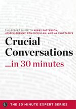 Crucial Conversations ...in 30 Minutes - The Expert Guide to Kerry Patterson's Critically Acclaimed Book - The 30 Minute Expert Series