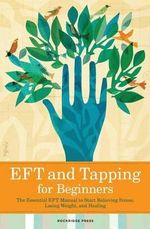 Eft and Tapping for Beginners : The Essential Eft Manual to Start Relieving Stress, Losing Weight, and Healing - Rockridge Press