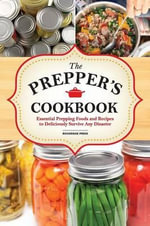The Preppers Cookbook : Essential Prepping Foods and Recipes to Deliciously Survive Any Disaster - Rockridge Press