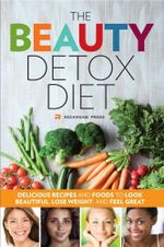 The Beauty Detox Diet : Delicious Recipes and Foods to Look Beautiful, Lose Weight, and Feel Great - Rockridge Press