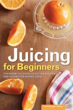 Juicing for Beginners : The Essential Guide to Juicing Recipes and Juicing for Weight Loss - Rockridge Press