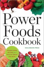 Power Foods Cookbook : Power Food Recipes for a Healthy Brain and Body - Healdsburg Press