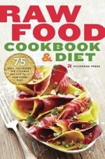 Raw Food Cookbook and Diet : 75 Easy, Delicious, and Flexible Recipes for a Raw Food Diet - Rockridge Press