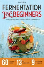 Fermentation for Beginners : The Step-By-Step Guide to Fermentation and Probiotic Foods - Drakes Press